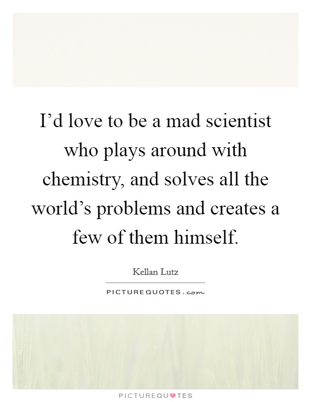 I'd love to be a mad scientist who plays around with chemistry, and solves all the world's problems and creates a few of them himself Picture Quote #1