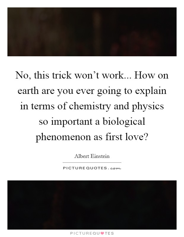No, this trick won't work... How on earth are you ever going to explain in terms of chemistry and physics so important a biological phenomenon as first love? Picture Quote #1