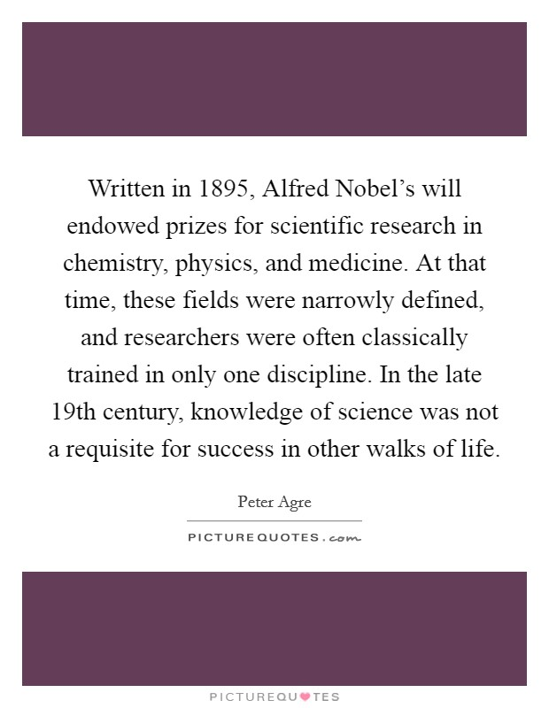 Written in 1895, Alfred Nobel's will endowed prizes for scientific research in chemistry, physics, and medicine. At that time, these fields were narrowly defined, and researchers were often classically trained in only one discipline. In the late 19th century, knowledge of science was not a requisite for success in other walks of life Picture Quote #1