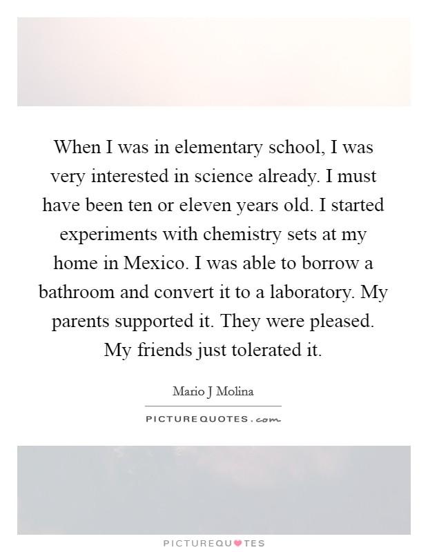 When I was in elementary school, I was very interested in science already. I must have been ten or eleven years old. I started experiments with chemistry sets at my home in Mexico. I was able to borrow a bathroom and convert it to a laboratory. My parents supported it. They were pleased. My friends just tolerated it Picture Quote #1