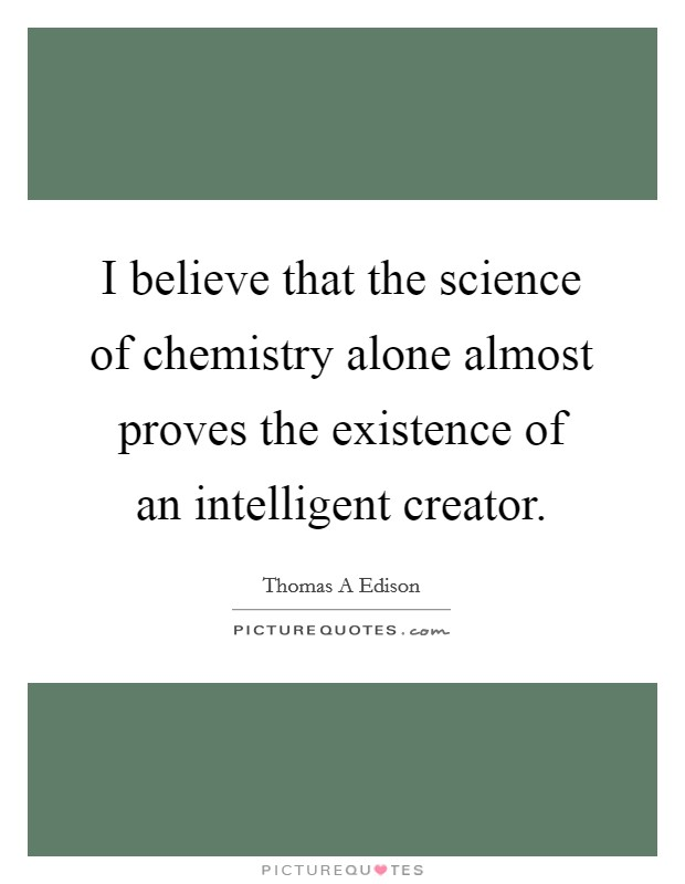 I believe that the science of chemistry alone almost proves the existence of an intelligent creator Picture Quote #1
