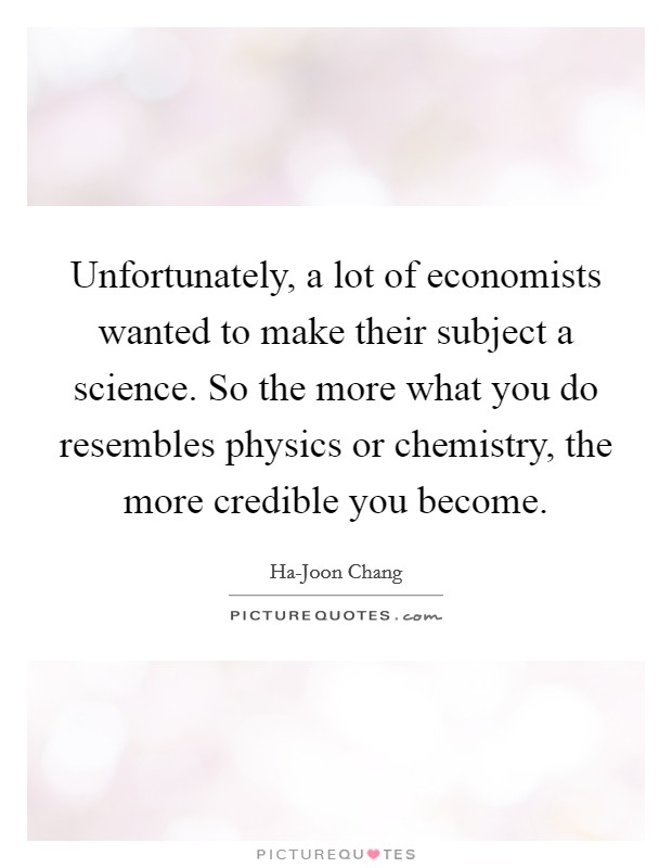 Unfortunately, a lot of economists wanted to make their subject a science. So the more what you do resembles physics or chemistry, the more credible you become Picture Quote #1