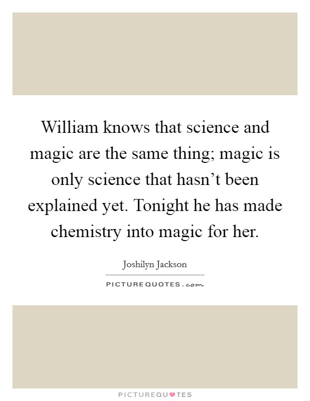 William knows that science and magic are the same thing; magic is only science that hasn't been explained yet. Tonight he has made chemistry into magic for her Picture Quote #1