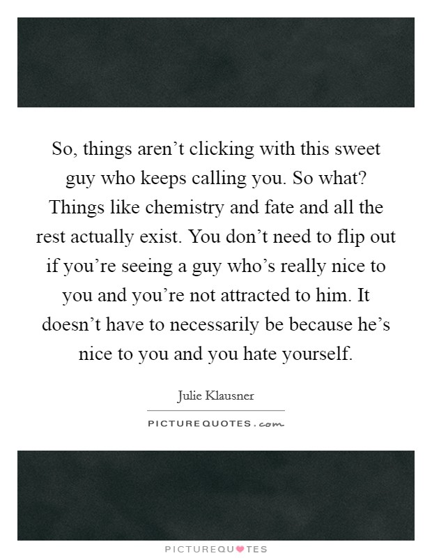 So, things aren't clicking with this sweet guy who keeps calling you. So what? Things like chemistry and fate and all the rest actually exist. You don't need to flip out if you're seeing a guy who's really nice to you and you're not attracted to him. It doesn't have to necessarily be because he's nice to you and you hate yourself. Picture Quote #1