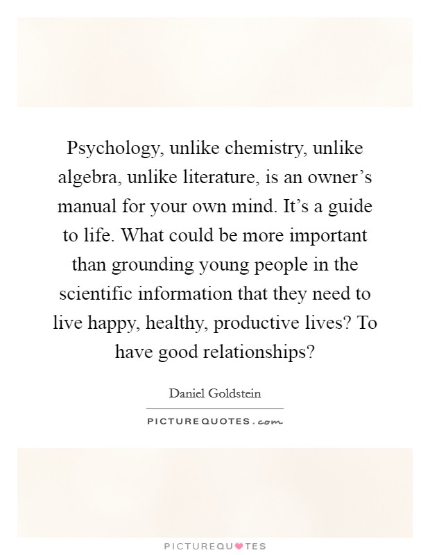 Psychology, unlike chemistry, unlike algebra, unlike literature, is an owner's manual for your own mind. It's a guide to life. What could be more important than grounding young people in the scientific information that they need to live happy, healthy, productive lives? To have good relationships? Picture Quote #1