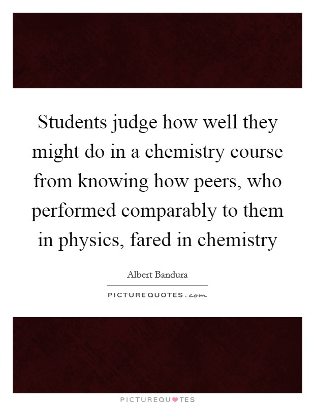 Students judge how well they might do in a chemistry course from knowing how peers, who performed comparably to them in physics, fared in chemistry Picture Quote #1