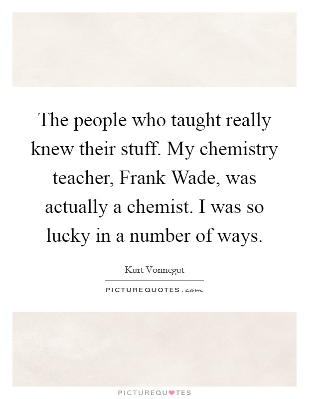 The people who taught really knew their stuff. My chemistry teacher, Frank Wade, was actually a chemist. I was so lucky in a number of ways Picture Quote #1