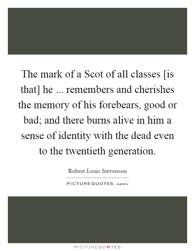 The mark of a Scot of all classes [is that] he ... remembers and cherishes the memory of his forebears, good or bad; and there burns alive in him a sense of identity with the dead even to the twentieth generation Picture Quote #1