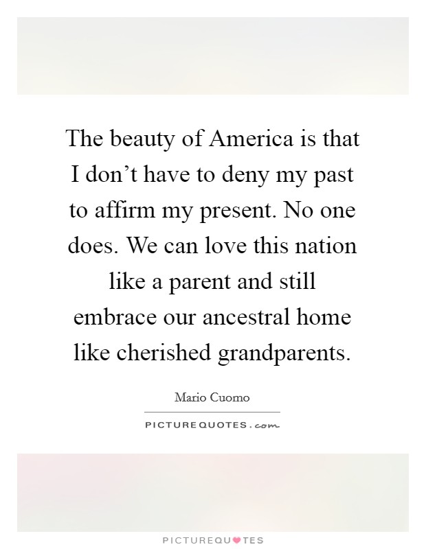 The beauty of America is that I don't have to deny my past to affirm my present. No one does. We can love this nation like a parent and still embrace our ancestral home like cherished grandparents Picture Quote #1