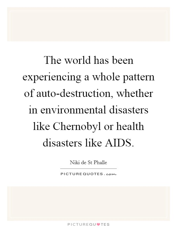 The world has been experiencing a whole pattern of auto-destruction, whether in environmental disasters like Chernobyl or health disasters like AIDS Picture Quote #1