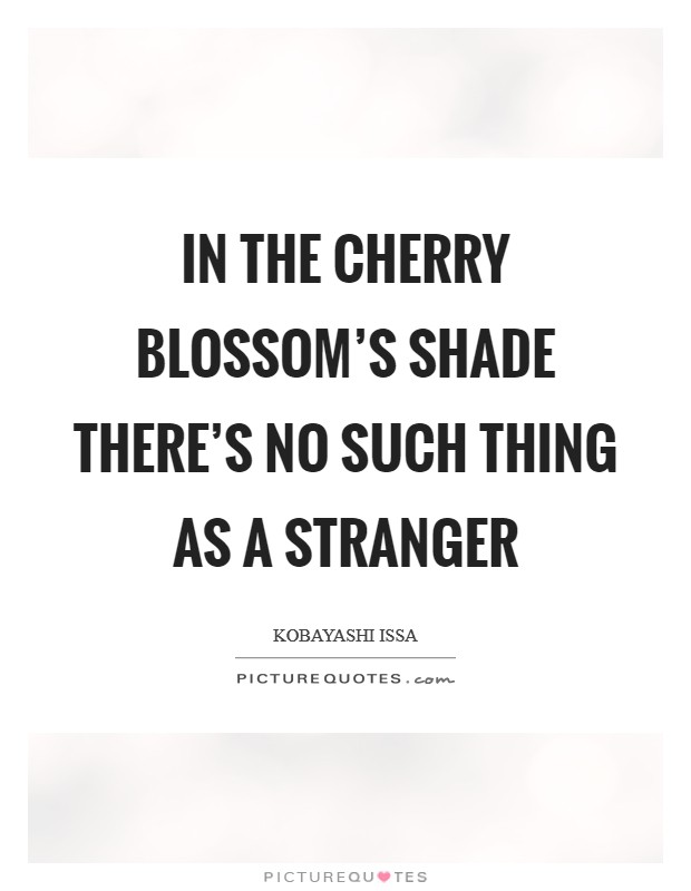 In the cherry blossom's shade there's no such thing as a stranger Picture Quote #1