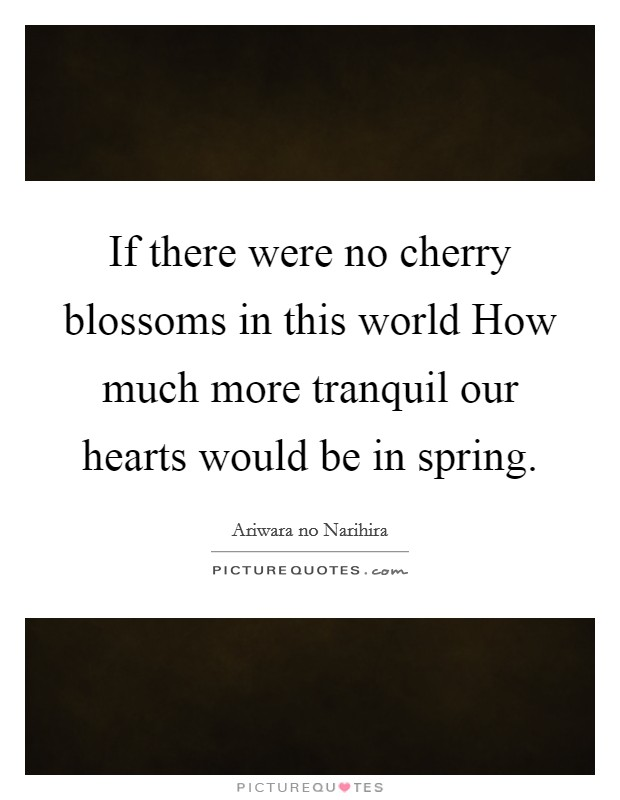 If there were no cherry blossoms in this world How much more tranquil our hearts would be in spring Picture Quote #1