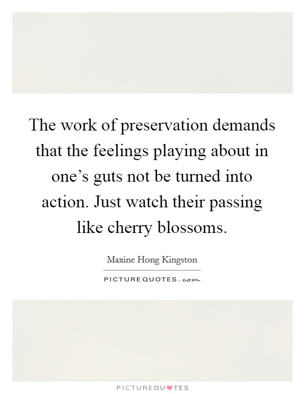 The work of preservation demands that the feelings playing about in one's guts not be turned into action. Just watch their passing like cherry blossoms Picture Quote #1