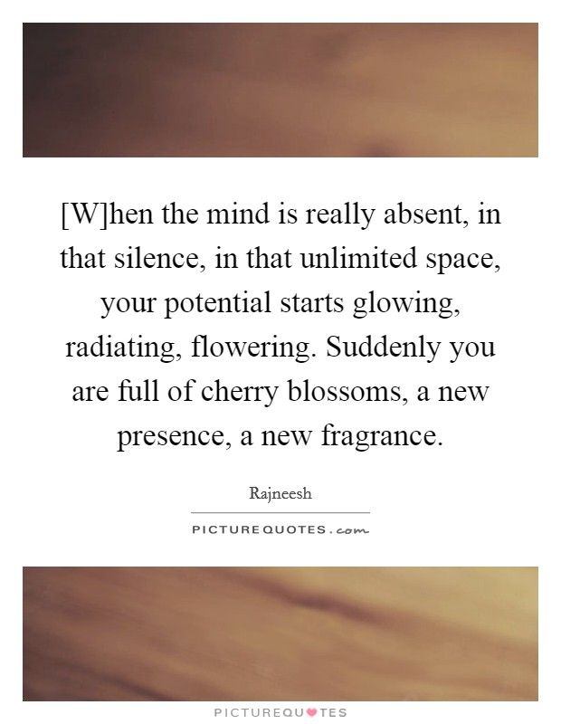 [W]hen the mind is really absent, in that silence, in that unlimited space, your potential starts glowing, radiating, flowering. Suddenly you are full of cherry blossoms, a new presence, a new fragrance Picture Quote #1