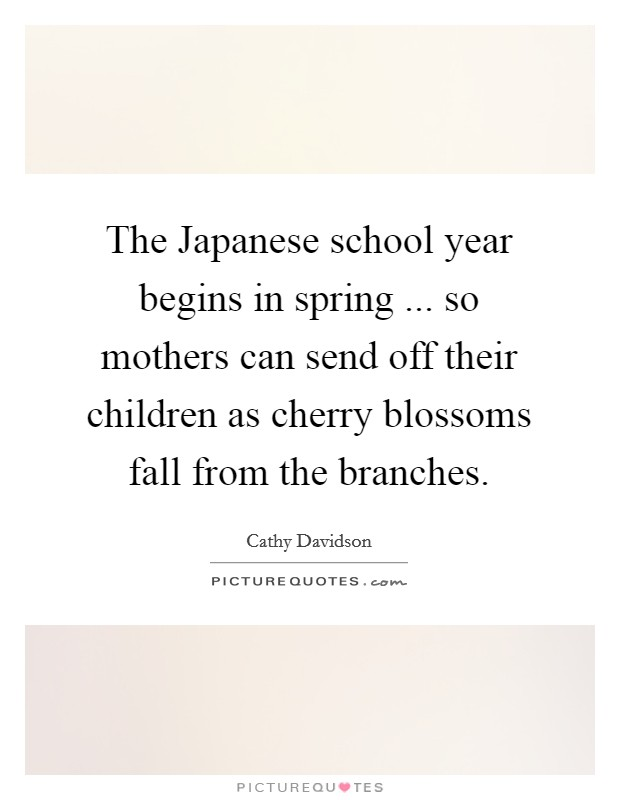 The Japanese school year begins in spring ... so mothers can send off their children as cherry blossoms fall from the branches Picture Quote #1
