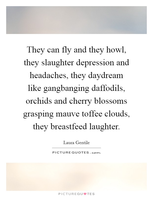 They can fly and they howl, they slaughter depression and headaches, they daydream like gangbanging daffodils, orchids and cherry blossoms grasping mauve toffee clouds, they breastfeed laughter Picture Quote #1