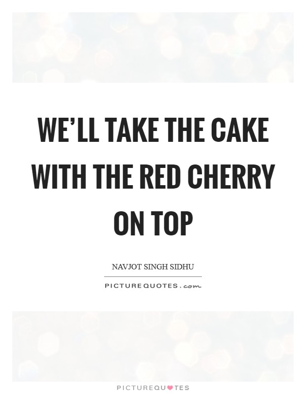 We'll take the cake with the red cherry on top Picture Quote #1