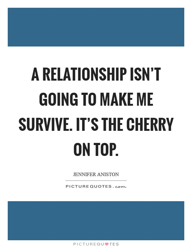 A relationship isn't going to make me survive. It's the cherry on top Picture Quote #1
