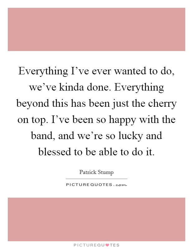 Everything I've ever wanted to do, we've kinda done. Everything beyond this has been just the cherry on top. I've been so happy with the band, and we're so lucky and blessed to be able to do it Picture Quote #1
