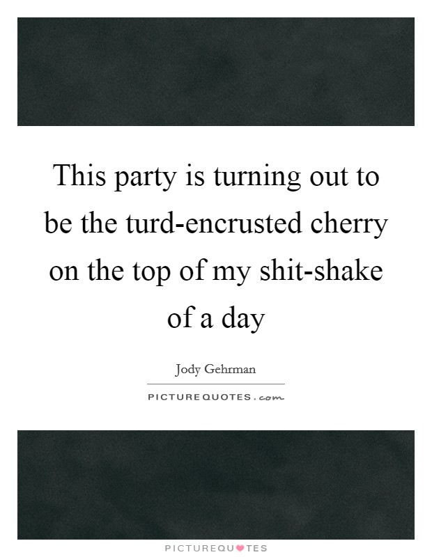 This party is turning out to be the turd-encrusted cherry on the top of my shit-shake of a day Picture Quote #1