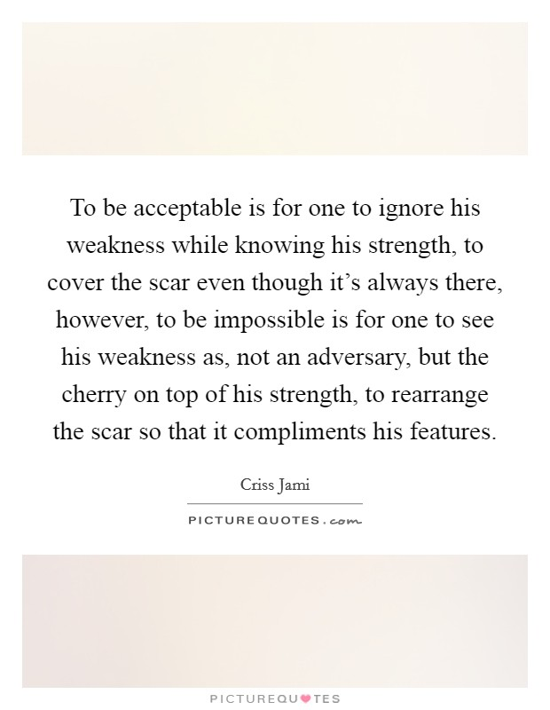 To be acceptable is for one to ignore his weakness while knowing his strength, to cover the scar even though it's always there, however, to be impossible is for one to see his weakness as, not an adversary, but the cherry on top of his strength, to rearrange the scar so that it compliments his features Picture Quote #1