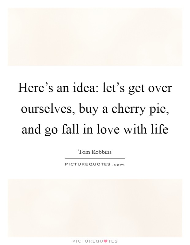 Here's an idea: let's get over ourselves, buy a cherry pie, and go fall in love with life Picture Quote #1