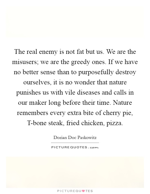 The real enemy is not fat but us. We are the misusers; we are the greedy ones. If we have no better sense than to purposefully destroy ourselves, it is no wonder that nature punishes us with vile diseases and calls in our maker long before their time. Nature remembers every extra bite of cherry pie, T-bone steak, fried chicken, pizza Picture Quote #1