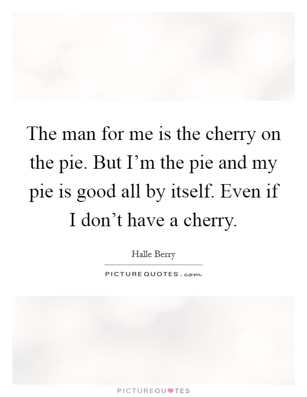 The man for me is the cherry on the pie. But I'm the pie and my pie is good all by itself. Even if I don't have a cherry Picture Quote #1