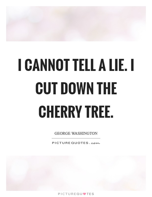 I cannot tell a lie. I cut down the cherry tree Picture Quote #1