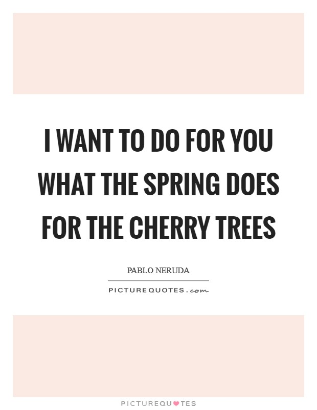 I want to do for you what the spring does for the cherry trees Picture Quote #1