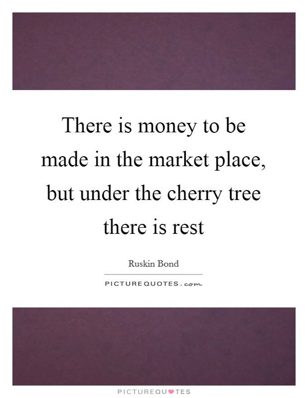 There is money to be made in the market place, but under the cherry tree there is rest Picture Quote #1