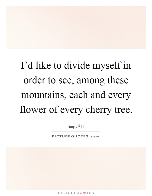 I'd like to divide myself in order to see, among these mountains, each and every flower of every cherry tree Picture Quote #1