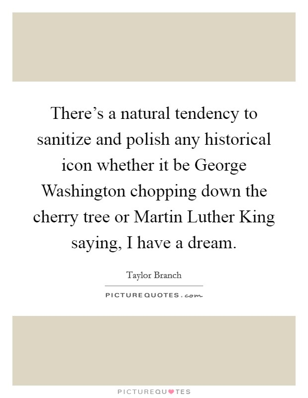 There's a natural tendency to sanitize and polish any historical icon whether it be George Washington chopping down the cherry tree or Martin Luther King saying, I have a dream Picture Quote #1