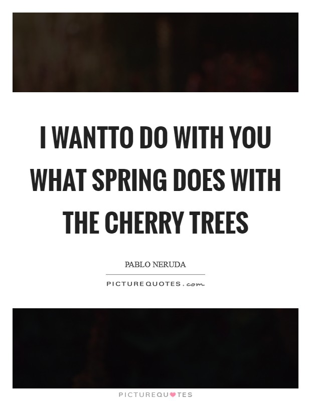 I wantTo do with you what spring does with the cherry trees Picture Quote #1