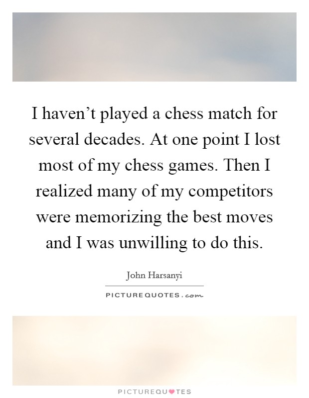 I haven't played a chess match for several decades. At one point I lost most of my chess games. Then I realized many of my competitors were memorizing the best moves and I was unwilling to do this Picture Quote #1