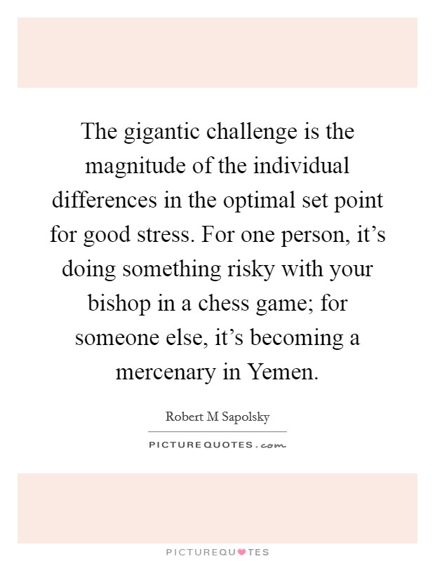 The gigantic challenge is the magnitude of the individual differences in the optimal set point for good stress. For one person, it's doing something risky with your bishop in a chess game; for someone else, it's becoming a mercenary in Yemen Picture Quote #1