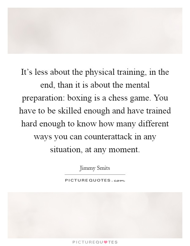 It's less about the physical training, in the end, than it is about the mental preparation: boxing is a chess game. You have to be skilled enough and have trained hard enough to know how many different ways you can counterattack in any situation, at any moment Picture Quote #1