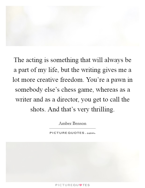 The acting is something that will always be a part of my life, but the writing gives me a lot more creative freedom. You're a pawn in somebody else's chess game, whereas as a writer and as a director, you get to call the shots. And that's very thrilling Picture Quote #1
