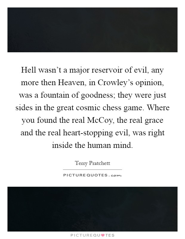 Hell wasn't a major reservoir of evil, any more then Heaven, in Crowley's opinion, was a fountain of goodness; they were just sides in the great cosmic chess game. Where you found the real McCoy, the real grace and the real heart-stopping evil, was right inside the human mind Picture Quote #1