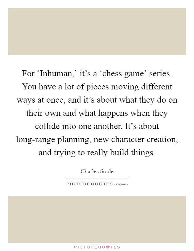 For 'Inhuman,' it's a 'chess game' series. You have a lot of pieces moving different ways at once, and it's about what they do on their own and what happens when they collide into one another. It's about long-range planning, new character creation, and trying to really build things Picture Quote #1