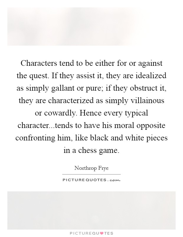 Characters tend to be either for or against the quest. If they assist it, they are idealized as simply gallant or pure; if they obstruct it, they are characterized as simply villainous or cowardly. Hence every typical character...tends to have his moral opposite confronting him, like black and white pieces in a chess game Picture Quote #1