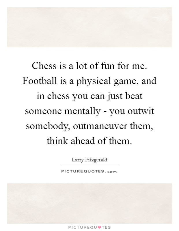 Chess is a lot of fun for me. Football is a physical game, and in chess you can just beat someone mentally - you outwit somebody, outmaneuver them, think ahead of them Picture Quote #1
