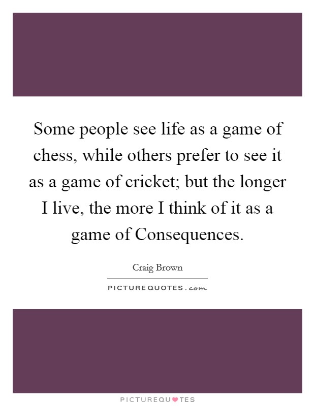Some people see life as a game of chess, while others prefer to see it as a game of cricket; but the longer I live, the more I think of it as a game of Consequences Picture Quote #1