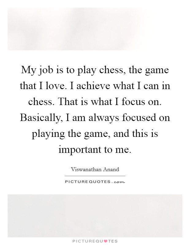 My job is to play chess, the game that I love. I achieve what I can in chess. That is what I focus on. Basically, I am always focused on playing the game, and this is important to me Picture Quote #1