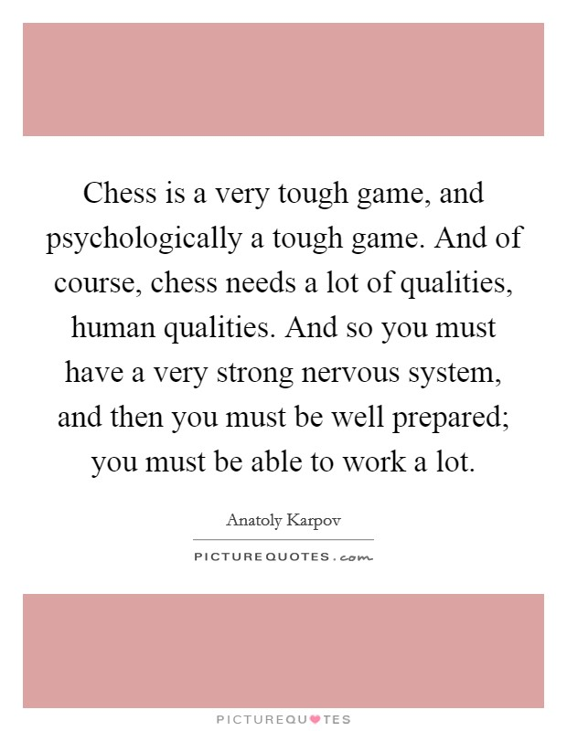 Chess is a very tough game, and psychologically a tough game. And of course, chess needs a lot of qualities, human qualities. And so you must have a very strong nervous system, and then you must be well prepared; you must be able to work a lot Picture Quote #1