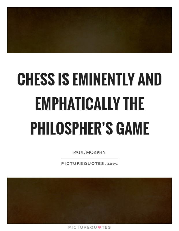 Chess is eminently and emphatically the philospher's game Picture Quote #1