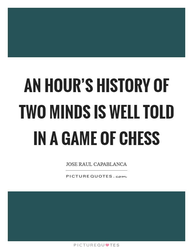 An hour's history of two minds is well told in a game of chess Picture Quote #1