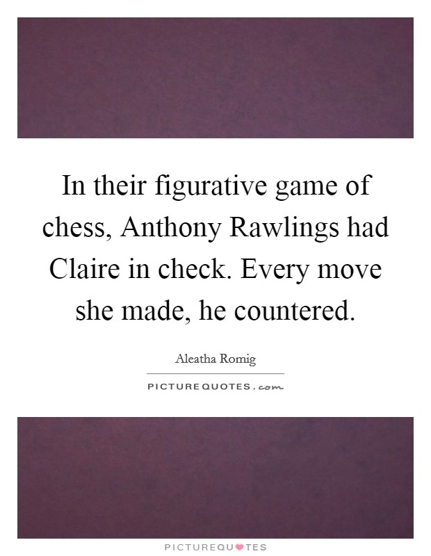 In their figurative game of chess, Anthony Rawlings had Claire in check. Every move she made, he countered Picture Quote #1