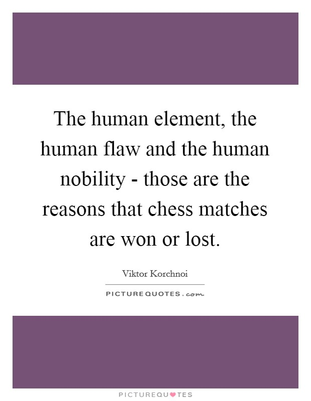 The human element, the human flaw and the human nobility - those are the reasons that chess matches are won or lost Picture Quote #1