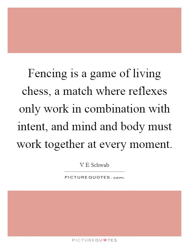Fencing is a game of living chess, a match where reflexes only work in combination with intent, and mind and body must work together at every moment Picture Quote #1